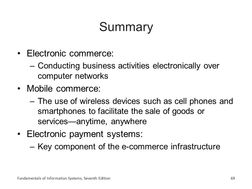 Fundamentals of Information Systems, Seventh Edition69 Summary Electronic commerce: –Conducting business activities electronically over computer netwo