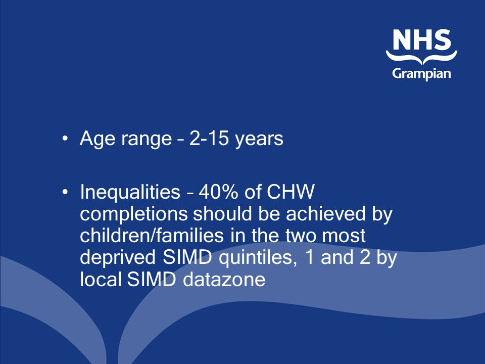 Age range – 2-15 years Inequalities – 40% of CHW completions should be achieved by children/families in the two most deprived SIMD quintiles, 1 and 2 by local SIMD datazone
