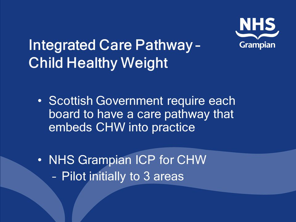 Integrated Care Pathway – Child Healthy Weight Scottish Government require each board to have a care pathway that embeds CHW into practice NHS Grampian ICP for CHW –Pilot initially to 3 areas