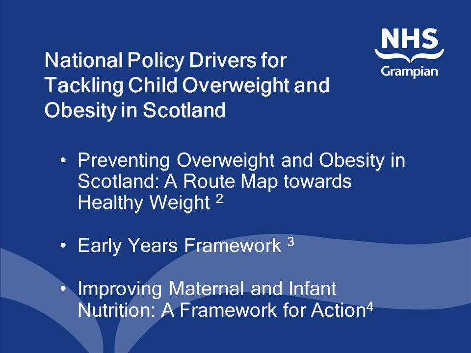 National Policy Drivers for Tackling Child Overweight and Obesity in Scotland Preventing Overweight and Obesity in Scotland: A Route Map towards Healthy Weight 2 Early Years Framework 3 Improving Maternal and Infant Nutrition: A Framework for Action 4