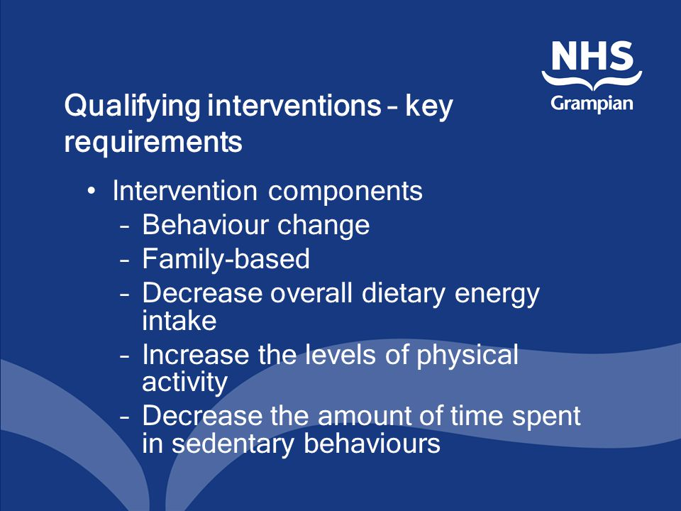 Qualifying interventions – key requirements Intervention components –Behaviour change –Family-based –Decrease overall dietary energy intake –Increase the levels of physical activity –Decrease the amount of time spent in sedentary behaviours