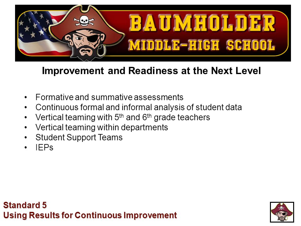 Improvement and Readiness at the Next Level Standard 5 Using Results for Continuous Improvement Formative and summative assessments Continuous formal