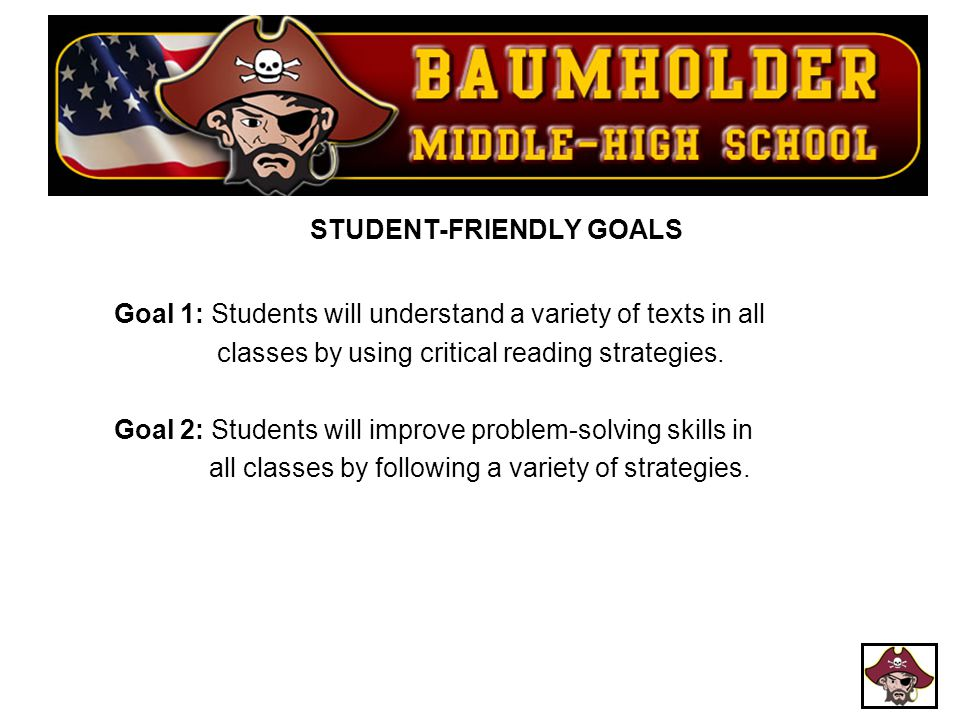 STUDENT-FRIENDLY GOALS Goal 1: Students will understand a variety of texts in all classes by using critical reading strategies. Goal 2: Students will