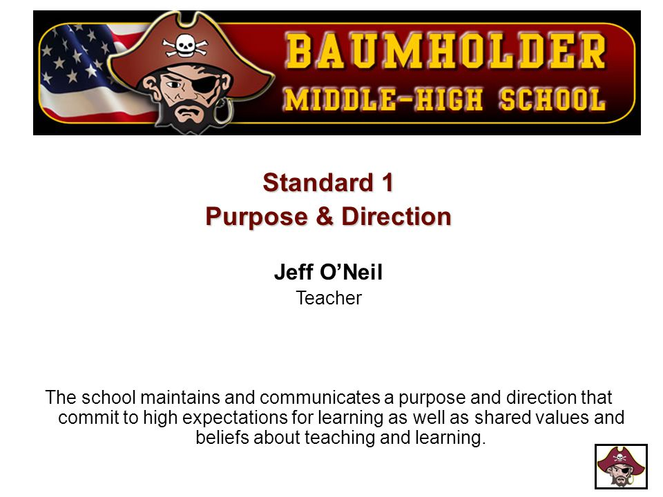 Standard 1 Purpose & Direction Jeff O'Neil Teacher The school maintains and communicates a purpose and direction that commit to high expectations for