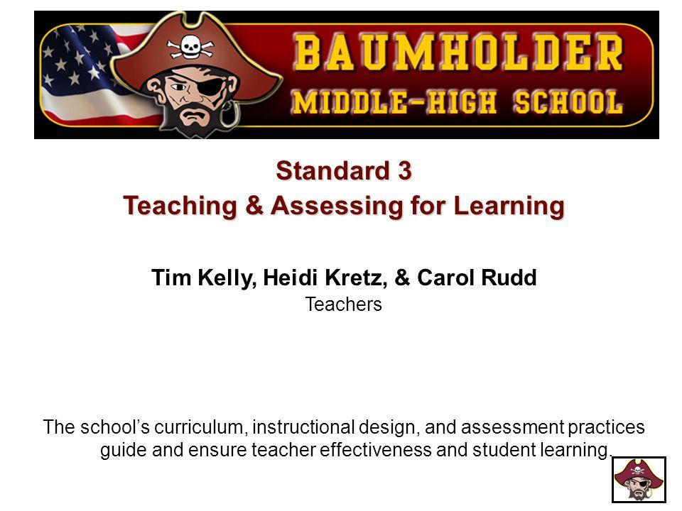 Standard 3 Teaching & Assessing for Learning Tim Kelly, Heidi Kretz, & Carol Rudd Teachers The school's curriculum, instructional design, and assessme