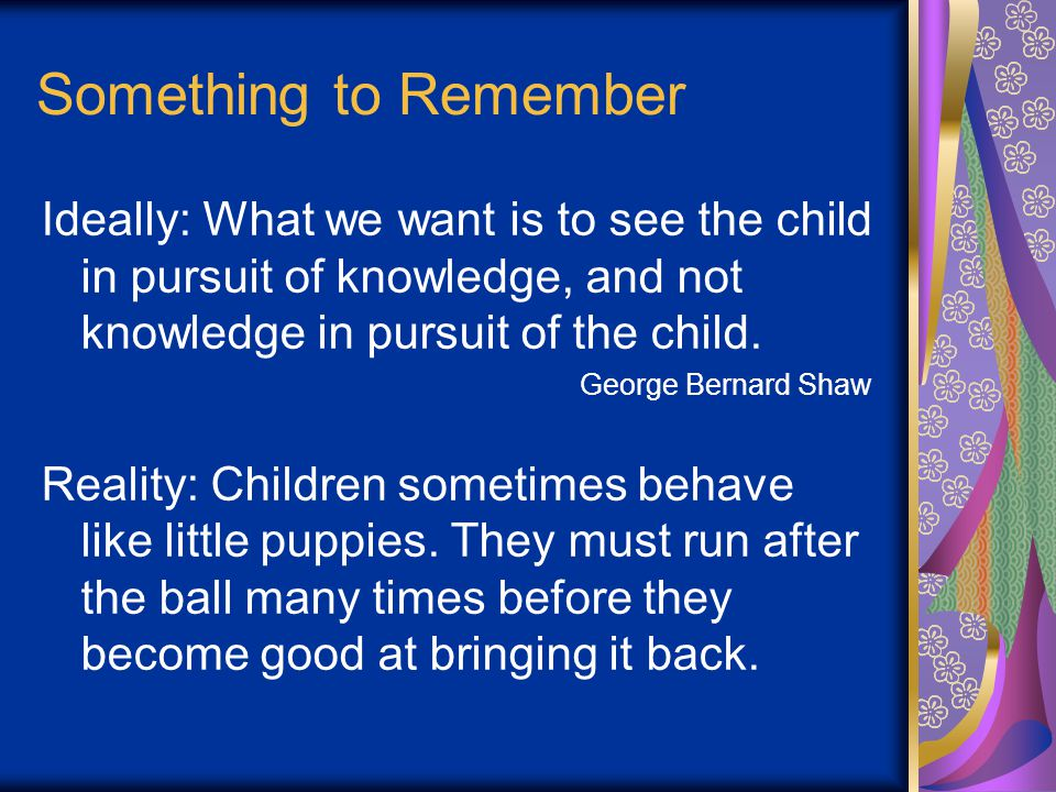 Something to Remember Ideally: What we want is to see the child in pursuit of knowledge, and not knowledge in pursuit of the child.