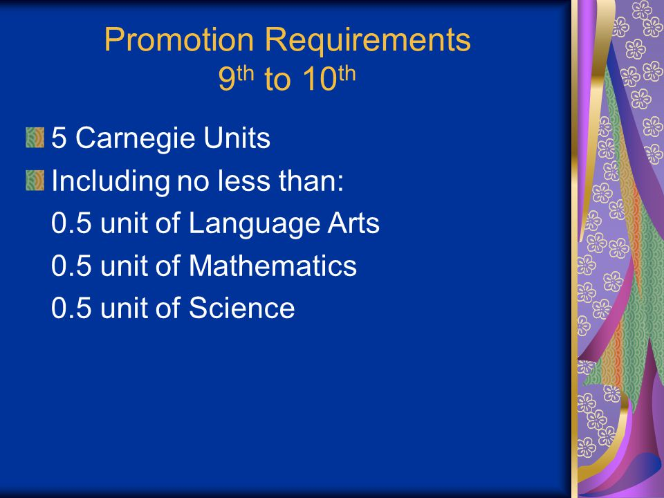 Promotion Requirements 9 th to 10 th 5 Carnegie Units Including no less than: 0.5 unit of Language Arts 0.5 unit of Mathematics 0.5 unit of Science