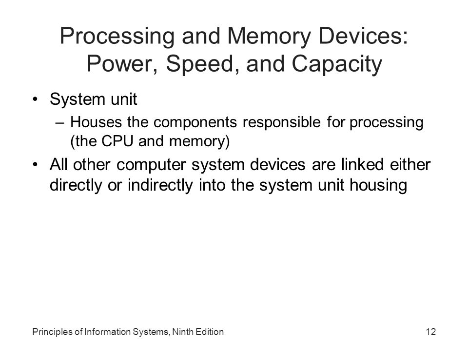 Processing and Memory Devices: Power, Speed, and Capacity System unit –Houses the components responsible for processing (the CPU and memory) All other