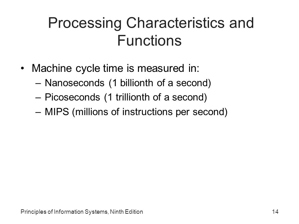 Principles of Information Systems, Ninth Edition14 Processing Characteristics and Functions Machine cycle time is measured in: –Nanoseconds (1 billion