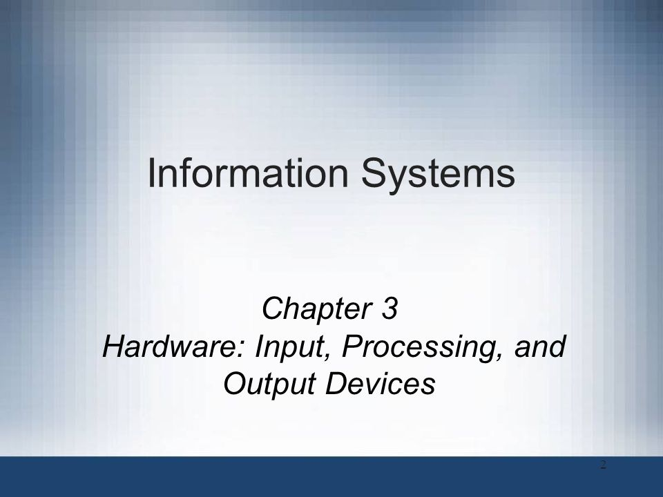 2 Information Systems Chapter 3 Hardware: Input, Processing, and Output Devices