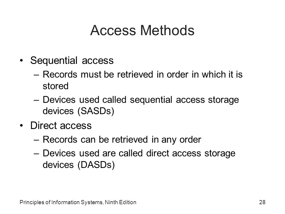 Principles of Information Systems, Ninth Edition28 Access Methods Sequential access –Records must be retrieved in order in which it is stored –Devices