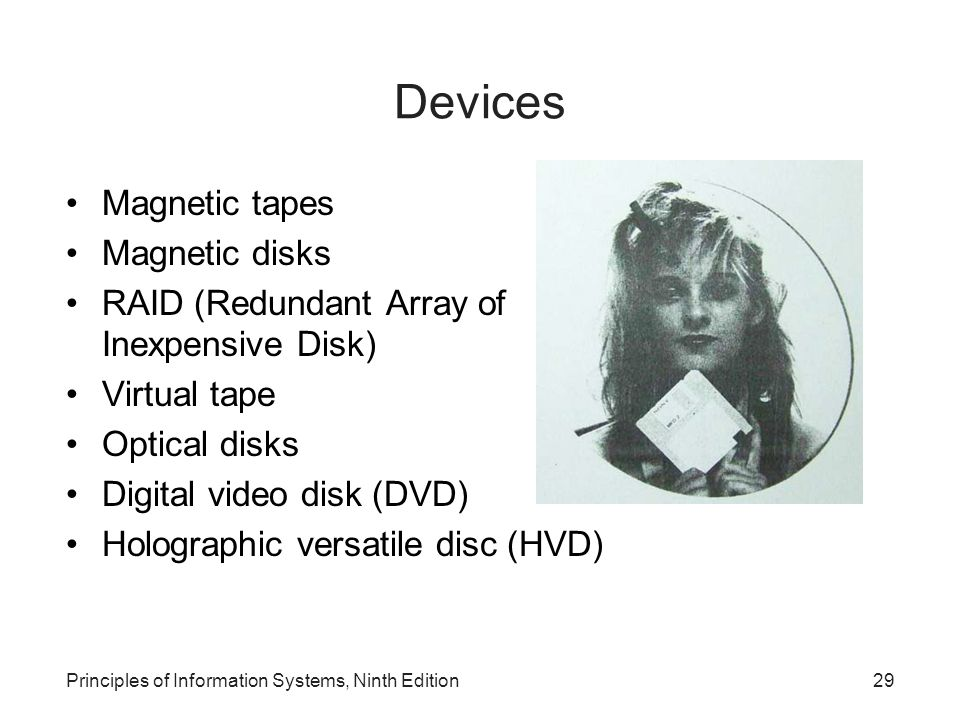 Principles of Information Systems, Ninth Edition29 Devices Magnetic tapes Magnetic disks RAID (Redundant Array of Inexpensive Disk) Virtual tape Optic