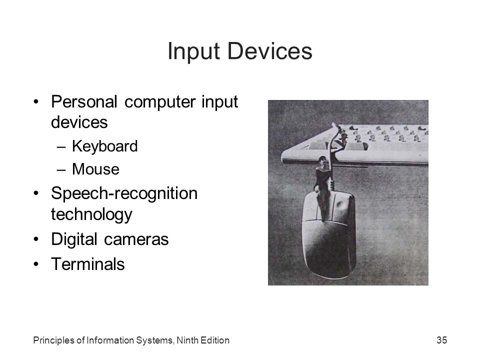 Principles of Information Systems, Ninth Edition35 Input Devices Personal computer input devices –Keyboard –Mouse Speech-recognition technology Digita