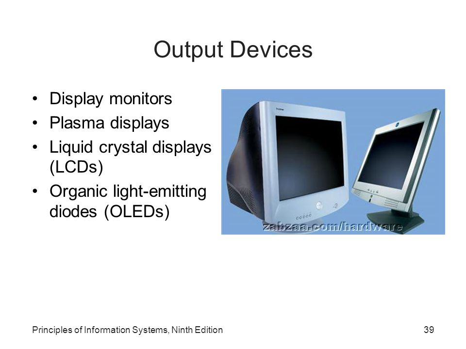 Principles of Information Systems, Ninth Edition39 Output Devices Display monitors Plasma displays Liquid crystal displays (LCDs) Organic light-emitti