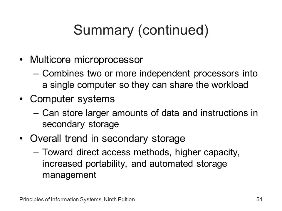 Principles of Information Systems, Ninth Edition51 Summary (continued) Multicore microprocessor –Combines two or more independent processors into a si