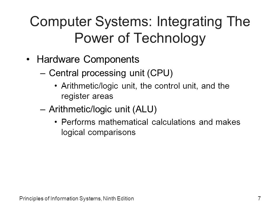 Computer Systems: Integrating The Power of Technology (continued) –Control unit Sequentially accesses program instructions, decodes them, and coordinates the flow of data in and out of the ALU, registers, primary storage, and even secondary storage and various output devices –Registers High-speed storage areas –Primary storage Closely associated with the CPU Principles of Information Systems, Ninth Edition8