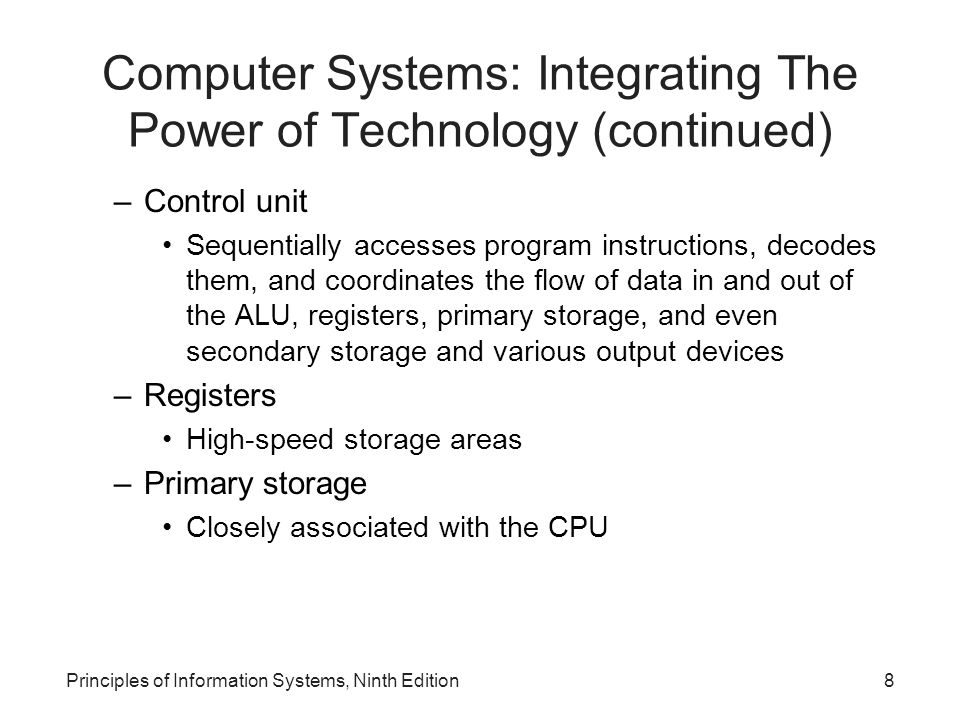 Computer Systems: Integrating The Power of Technology (continued) –Control unit Sequentially accesses program instructions, decodes them, and coordina
