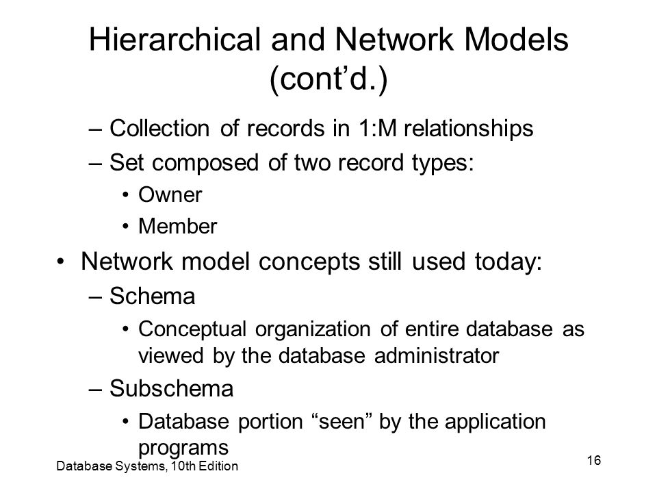 16 Database Systems, 10th Edition Hierarchical and Network Models (cont'd.) –Collection of records in 1:M relationships –Set composed of two record ty