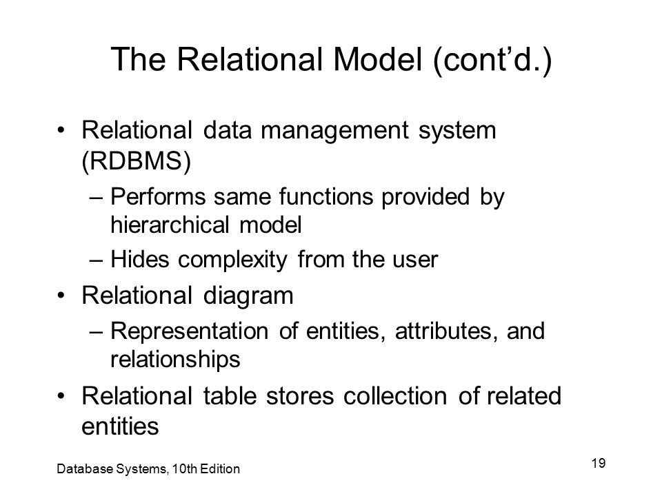 19 The Relational Model (cont'd.) Relational data management system (RDBMS) –Performs same functions provided by hierarchical model –Hides complexity