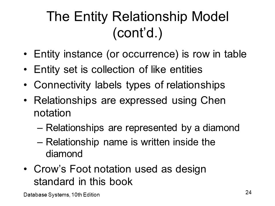24 The Entity Relationship Model (cont'd.) Entity instance (or occurrence) is row in table Entity set is collection of like entities Connectivity labe
