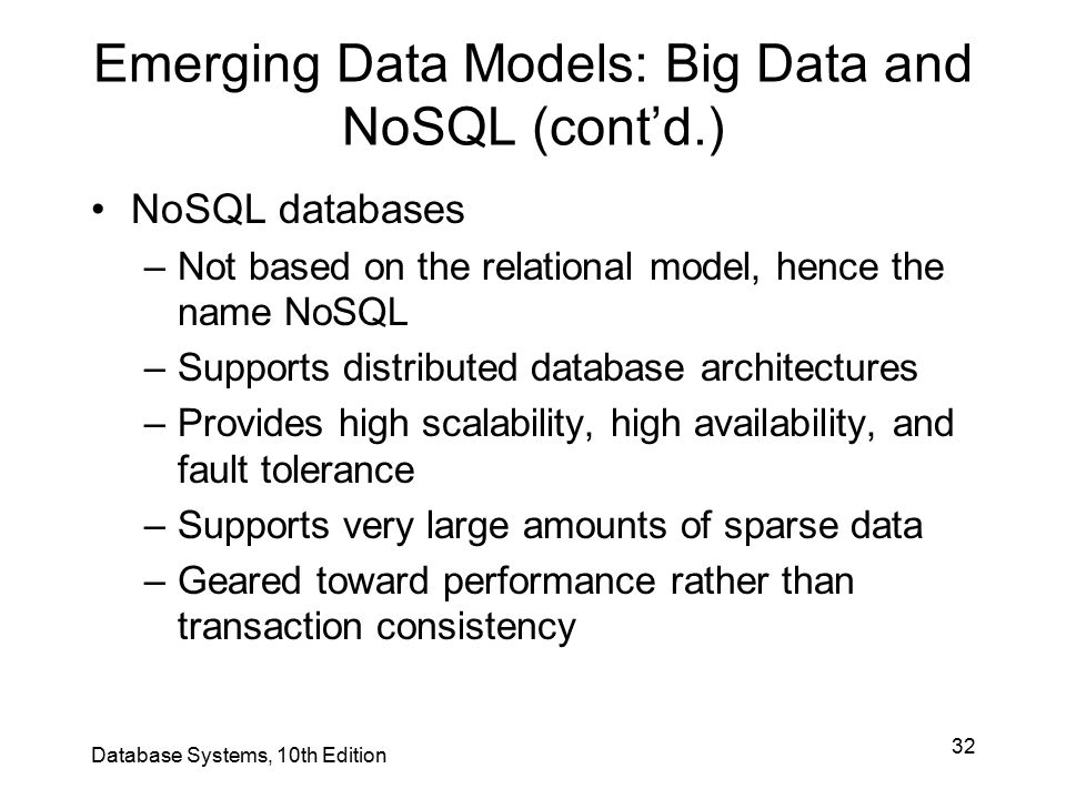 32 Emerging Data Models: Big Data and NoSQL (cont'd.) NoSQL databases –Not based on the relational model, hence the name NoSQL –Supports distributed d