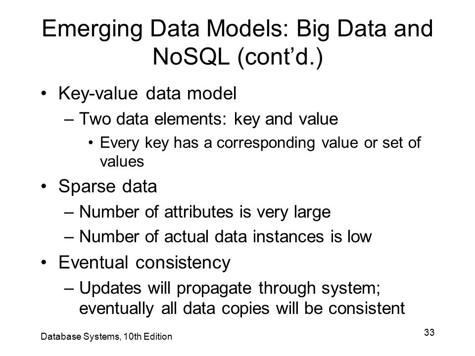 33 Emerging Data Models: Big Data and NoSQL (cont'd.) Key-value data model –Two data elements: key and value Every key has a corresponding value or se