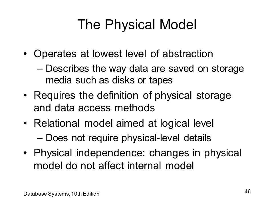 46 The Physical Model Operates at lowest level of abstraction –Describes the way data are saved on storage media such as disks or tapes Requires the d