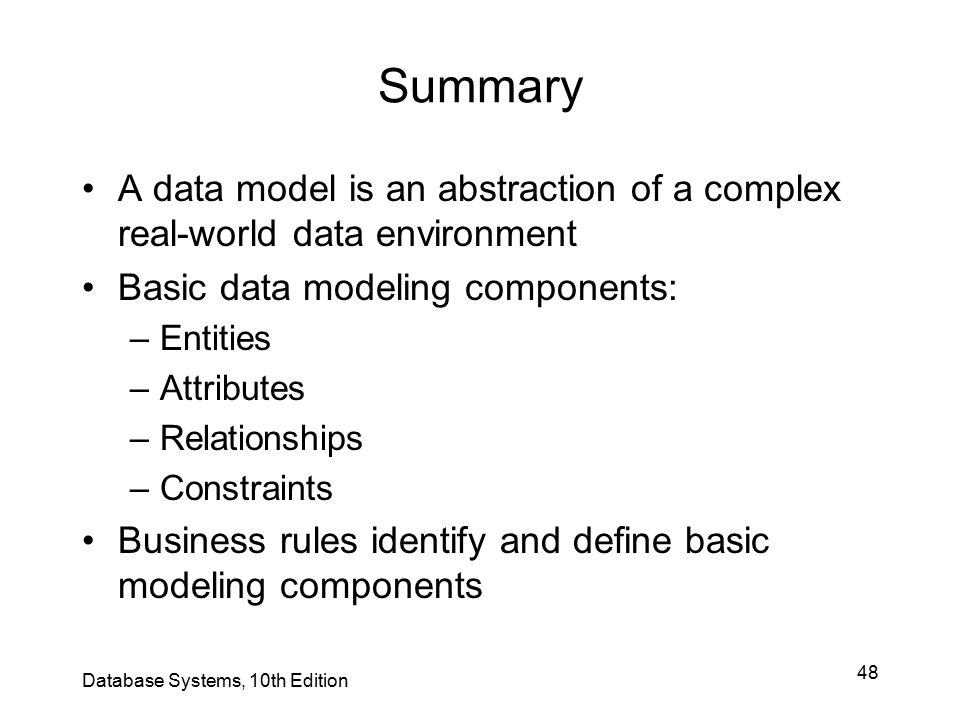 48 Summary A data model is an abstraction of a complex real-world data environment Basic data modeling components: –Entities –Attributes –Relationship