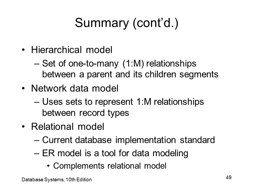 49 Summary (cont'd.) Hierarchical model –Set of one-to-many (1:M) relationships between a parent and its children segments Network data model –Uses se