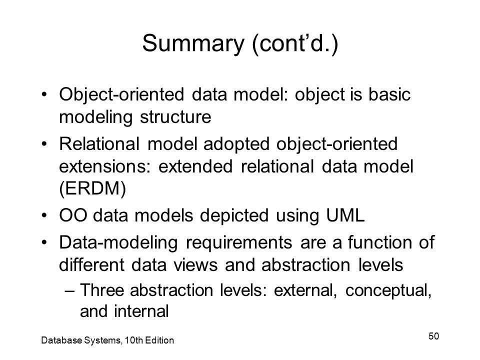 50 Summary (cont'd.) Object-oriented data model: object is basic modeling structure Relational model adopted object-oriented extensions: extended rela