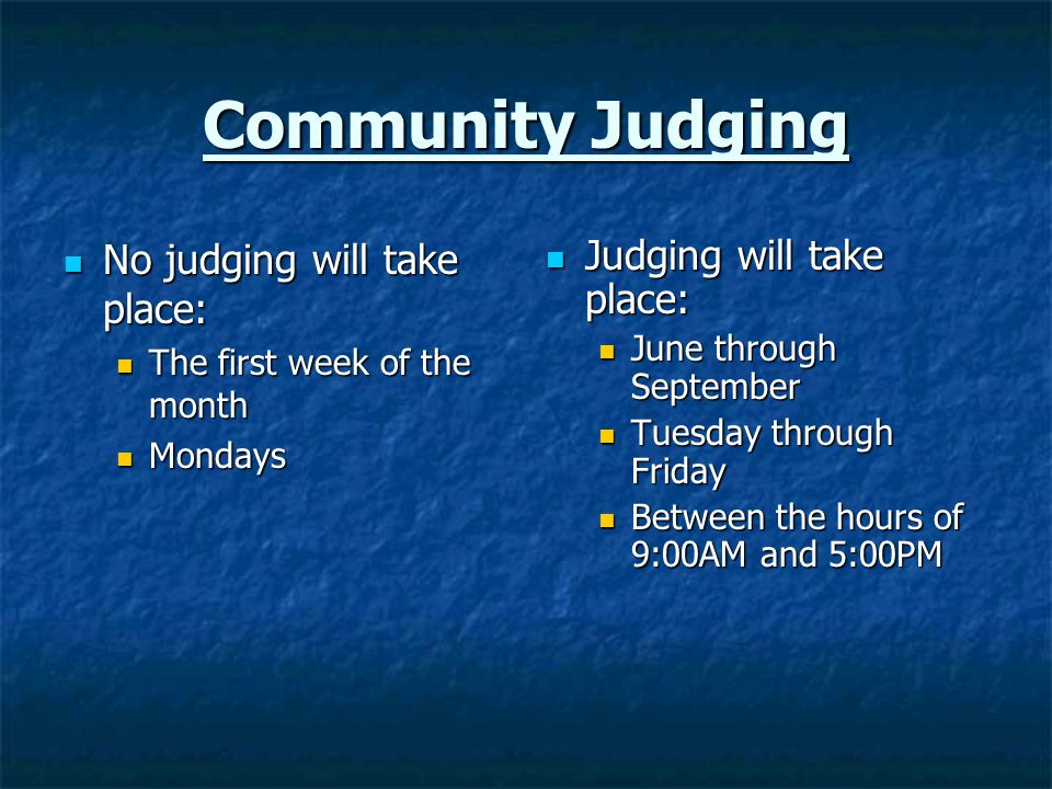 Community Judging No judging will take place: No judging will take place: The first week of the month The first week of the month Mondays Mondays Judging will take place: Judging will take place: June through September Tuesday through Friday Between the hours of 9:00AM and 5:00PM