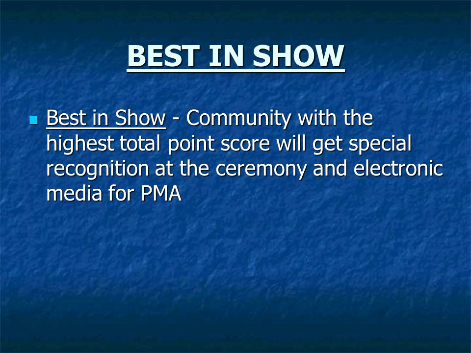 BEST IN SHOW Best in Show - Community with the highest total point score will get special recognition at the ceremony and electronic media for PMA Bes