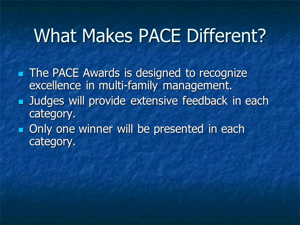What Makes PACE Different? The PACE Awards is designed to recognize excellence in multi-family management. The PACE Awards is designed to recognize ex