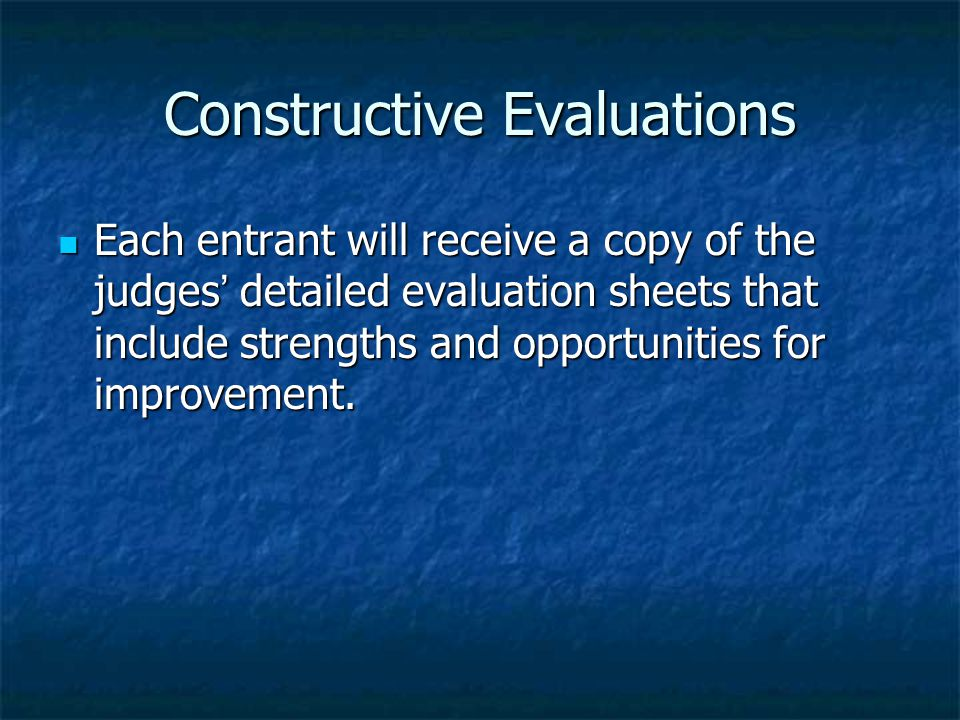 Constructive Evaluations Each entrant will receive a copy of the judges ' detailed evaluation sheets that include strengths and opportunities for improvement.