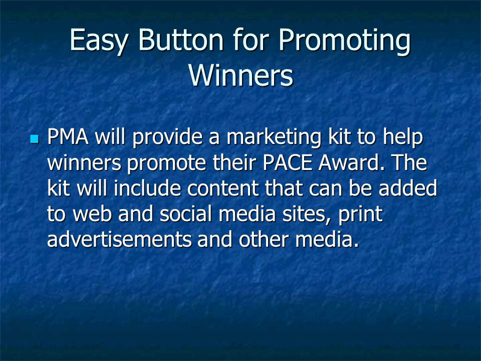 Easy Button for Promoting Winners PMA will provide a marketing kit to help winners promote their PACE Award. The kit will include content that can be