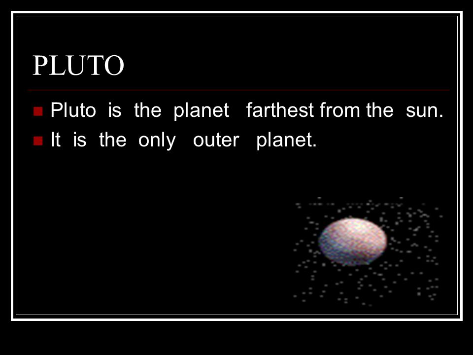 PLUTO Pluto is the planet farthest from the sun. It is the only outer planet.