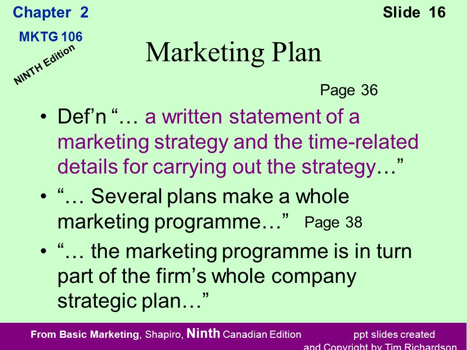 From Basic Marketing, Shapiro, Ninth Canadian Edition ppt slides created and Copyright by Tim Richardson Chapter 2 MKTG 106 Slide 16 NINTH Edition Marketing Plan Def'n … a written statement of a marketing strategy and the time-related details for carrying out the strategy… … Several plans make a whole marketing programme… … the marketing programme is in turn part of the firm's whole company strategic plan… Page 36 Page 38