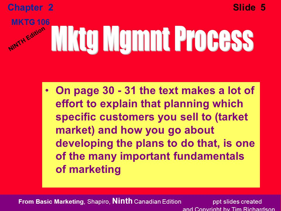 From Basic Marketing, Shapiro, Ninth Canadian Edition ppt slides created and Copyright by Tim Richardson Chapter 2 MKTG 106 Slide 5 NINTH Edition On page 30 - 31 the text makes a lot of effort to explain that planning which specific customers you sell to (tarket market) and how you go about developing the plans to do that, is one of the many important fundamentals of marketing
