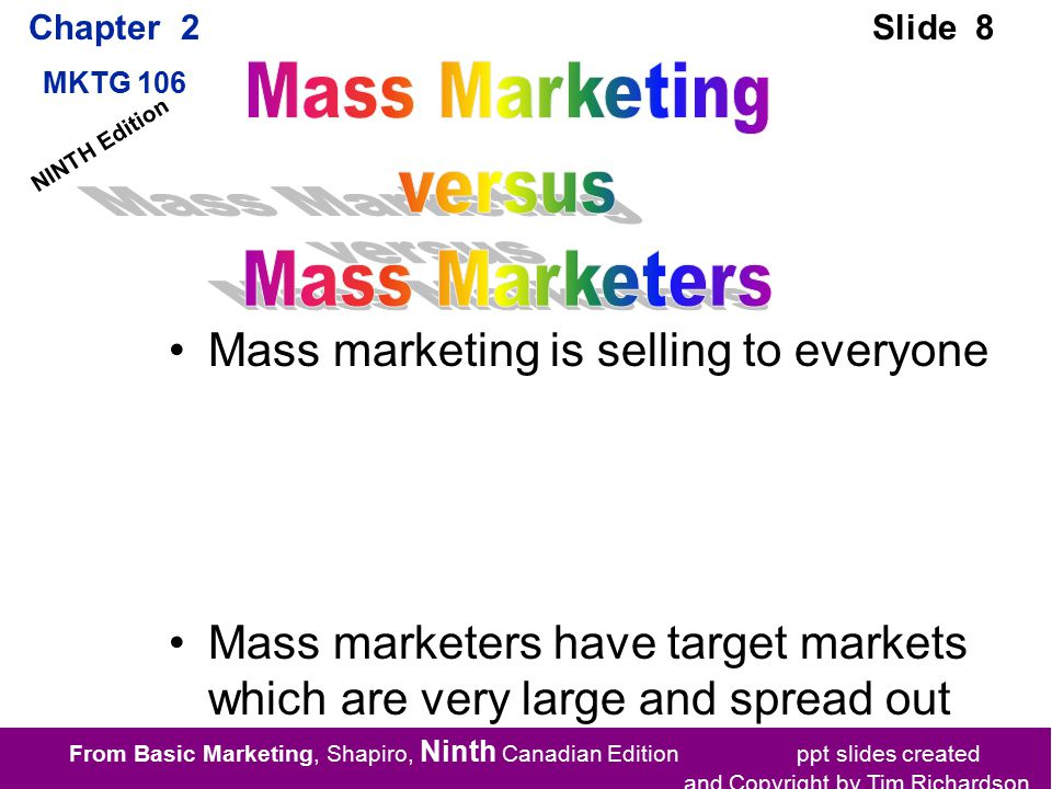 From Basic Marketing, Shapiro, Ninth Canadian Edition ppt slides created and Copyright by Tim Richardson Chapter 2 MKTG 106 Slide 8 NINTH Edition Mass marketing is selling to everyone Mass marketers have target markets which are very large and spread out