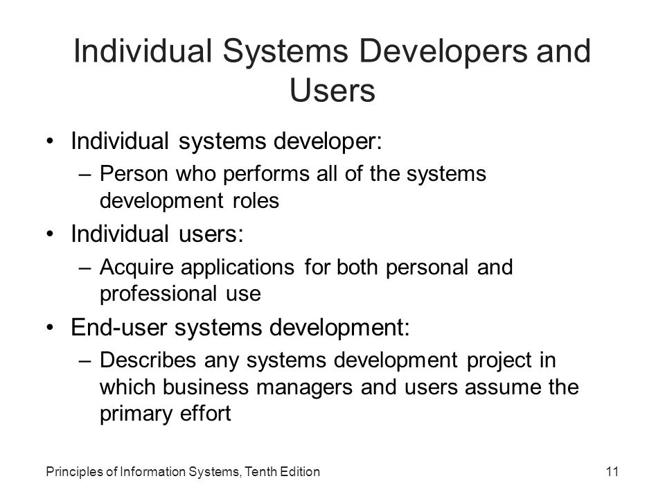 Individual Systems Developers and Users Individual systems developer: –Person who performs all of the systems development roles Individual users: –Acquire applications for both personal and professional use End-user systems development: –Describes any systems development project in which business managers and users assume the primary effort Principles of Information Systems, Tenth Edition11
