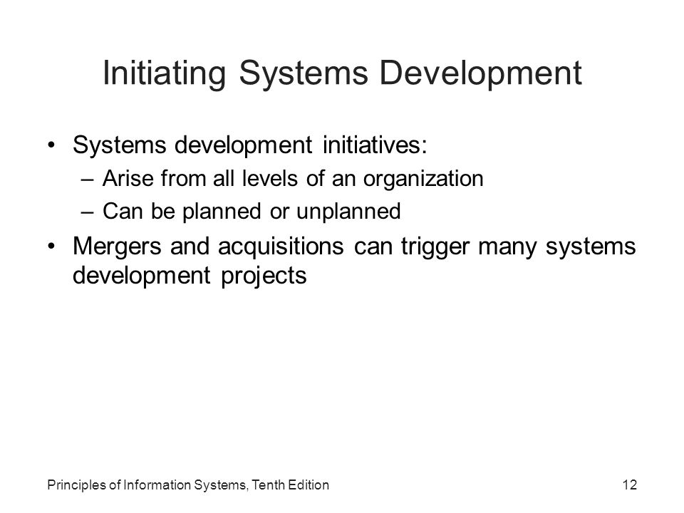 Initiating Systems Development Systems development initiatives: –Arise from all levels of an organization –Can be planned or unplanned Mergers and acq