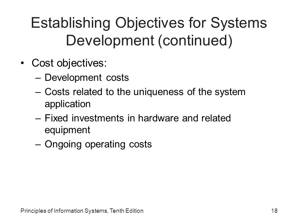 Establishing Objectives for Systems Development (continued) Cost objectives: –Development costs –Costs related to the uniqueness of the system application –Fixed investments in hardware and related equipment –Ongoing operating costs Principles of Information Systems, Tenth Edition18