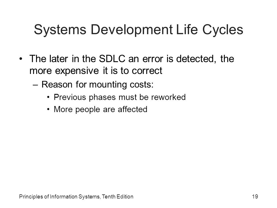 Systems Development Life Cycles The later in the SDLC an error is detected, the more expensive it is to correct –Reason for mounting costs: Previous p