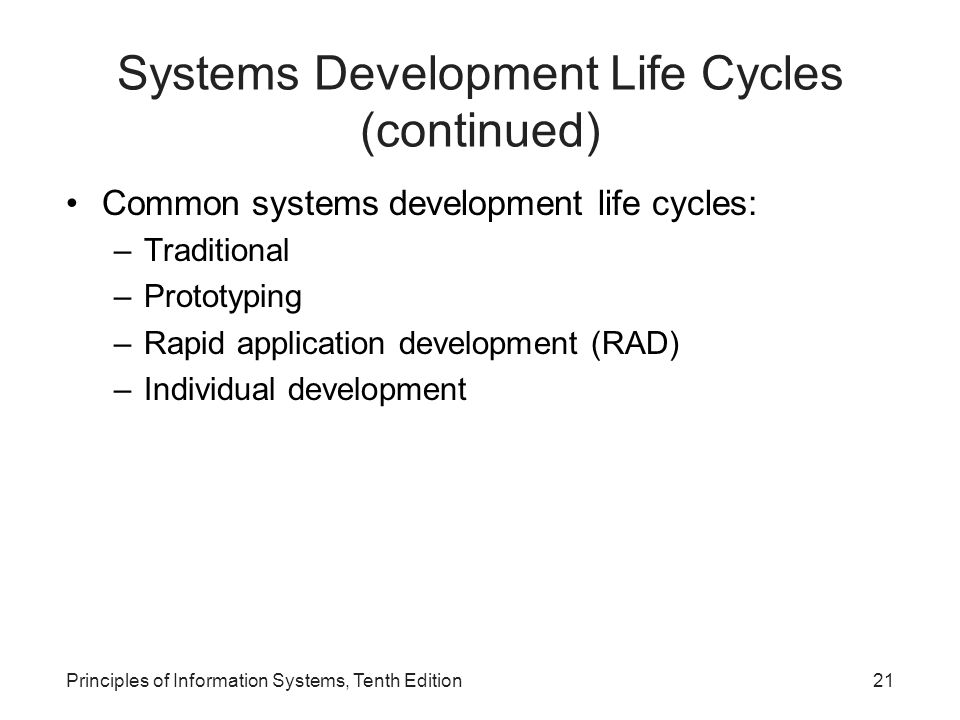 Principles of Information Systems, Tenth Edition21 Systems Development Life Cycles (continued) Common systems development life cycles: –Traditional –Prototyping –Rapid application development (RAD) –Individual development