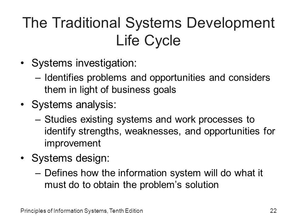 Principles of Information Systems, Tenth Edition22 The Traditional Systems Development Life Cycle Systems investigation: –Identifies problems and opportunities and considers them in light of business goals Systems analysis: –Studies existing systems and work processes to identify strengths, weaknesses, and opportunities for improvement Systems design: –Defines how the information system will do what it must do to obtain the problem's solution