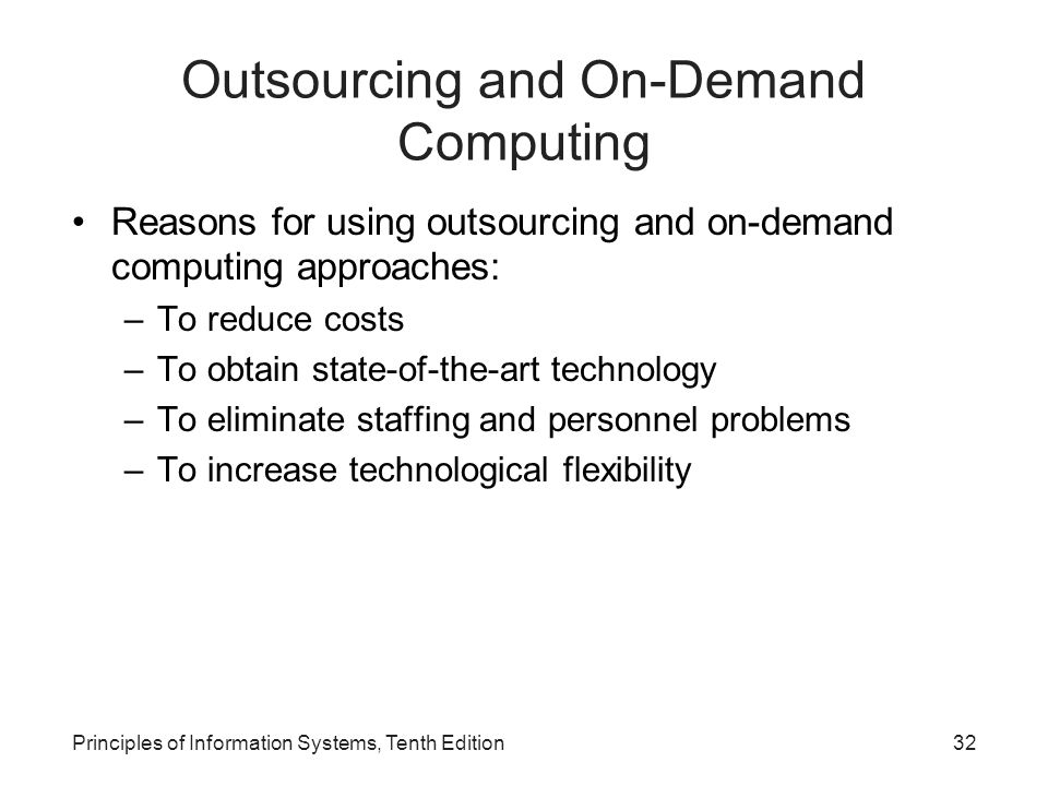 Outsourcing and On-Demand Computing Reasons for using outsourcing and on-demand computing approaches: –To reduce costs –To obtain state-of-the-art tec