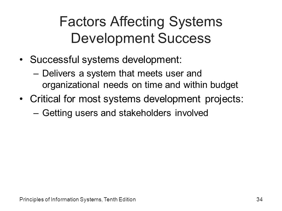 Principles of Information Systems, Tenth Edition34 Factors Affecting Systems Development Success Successful systems development: –Delivers a system that meets user and organizational needs on time and within budget Critical for most systems development projects: –Getting users and stakeholders involved