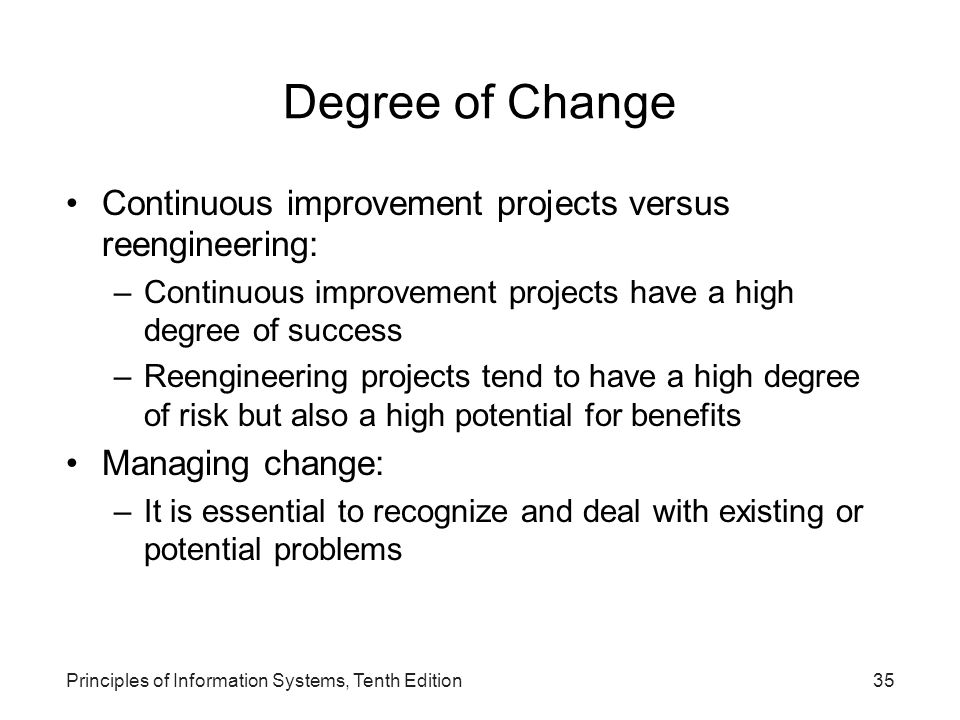 Degree of Change Continuous improvement projects versus reengineering: –Continuous improvement projects have a high degree of success –Reengineering projects tend to have a high degree of risk but also a high potential for benefits Managing change: –It is essential to recognize and deal with existing or potential problems Principles of Information Systems, Tenth Edition35