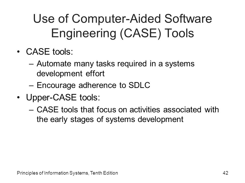 Use of Computer-Aided Software Engineering (CASE) Tools CASE tools: –Automate many tasks required in a systems development effort –Encourage adherence to SDLC Upper-CASE tools: –CASE tools that focus on activities associated with the early stages of systems development Principles of Information Systems, Tenth Edition42