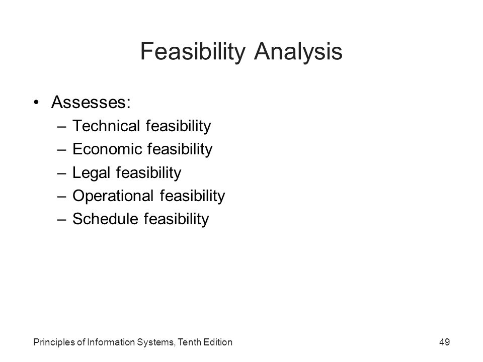Feasibility Analysis Assesses: –Technical feasibility –Economic feasibility –Legal feasibility –Operational feasibility –Schedule feasibility Principles of Information Systems, Tenth Edition49